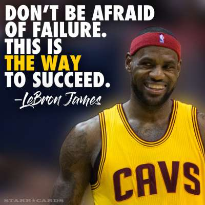 """Don't be afraid of failure. This is the way to succeed."" — LeBron James"
